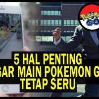 Ingat 5 Hal Penting Ini, Supaya Tetap Seru Saat Main Pokemon GO